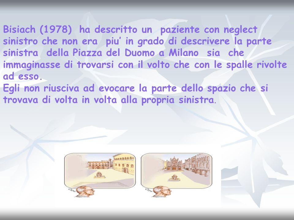 Bisiach (1978) ha descritto un paziente con neglect sinistro che non era piu' in grado di descrivere la parte sinistra della Piazza del Duomo a Milano sia che immaginasse di trovarsi con il volto che con le spalle rivolte ad esso.