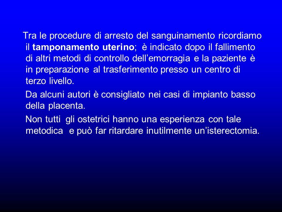 Tra le procedure di arresto del sanguinamento ricordiamo il tamponamento uterino; è indicato dopo il fallimento di altri metodi di controllo dell'emorragia e la paziente è in preparazione al trasferimento presso un centro di terzo livello.