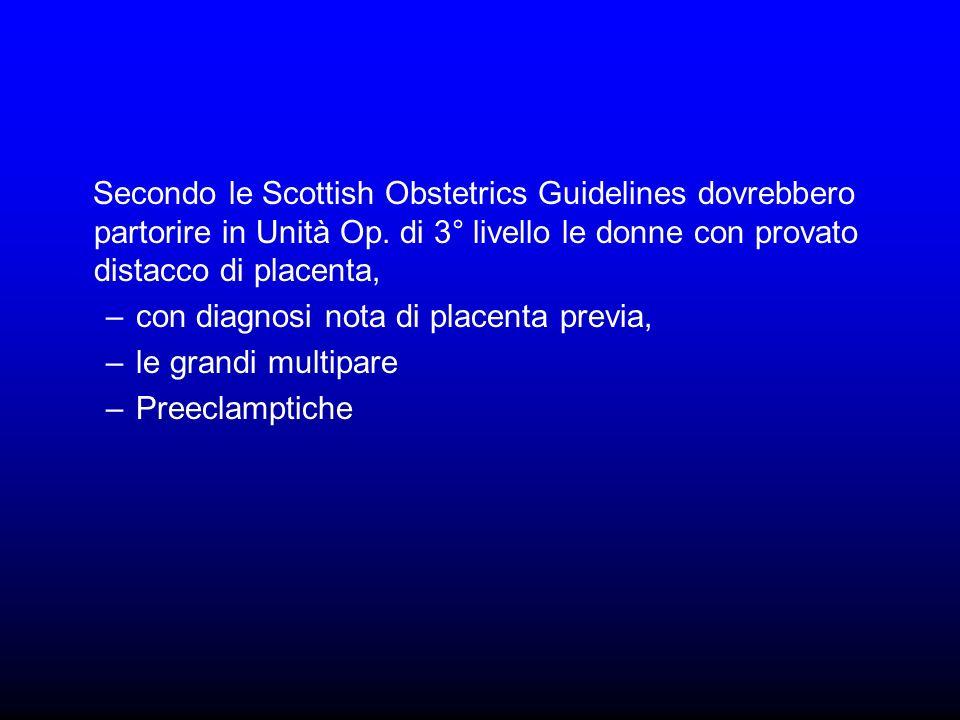 Secondo le Scottish Obstetrics Guidelines dovrebbero partorire in Unità Op. di 3° livello le donne con provato distacco di placenta,