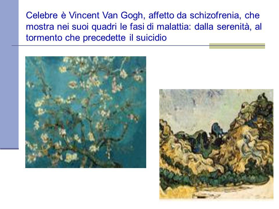 Celebre è Vincent Van Gogh, affetto da schizofrenia, che mostra nei suoi quadri le fasi di malattia: dalla serenità, al tormento che precedette il suicidio
