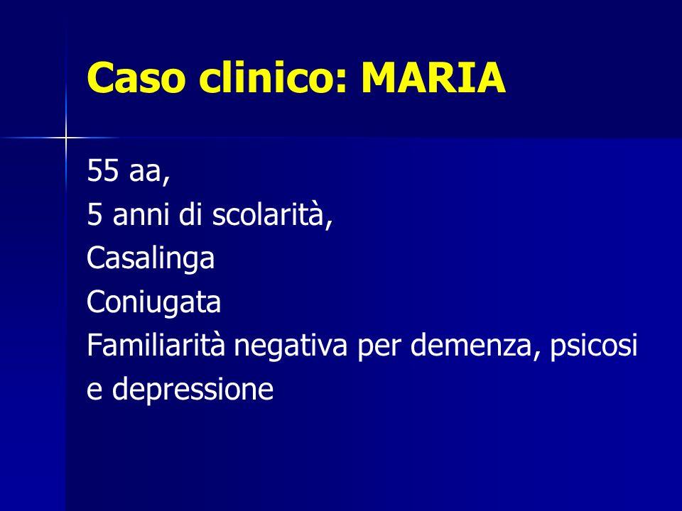 Caso clinico: MARIA 55 aa, 5 anni di scolarità, Casalinga Coniugata