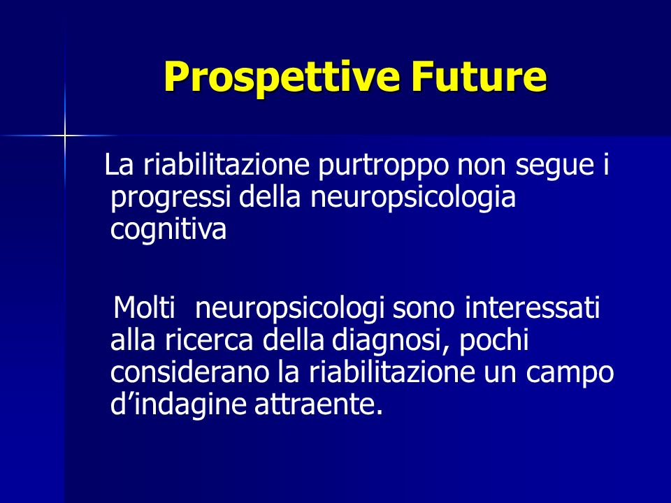 Prospettive Future La riabilitazione purtroppo non segue i progressi della neuropsicologia cognitiva.
