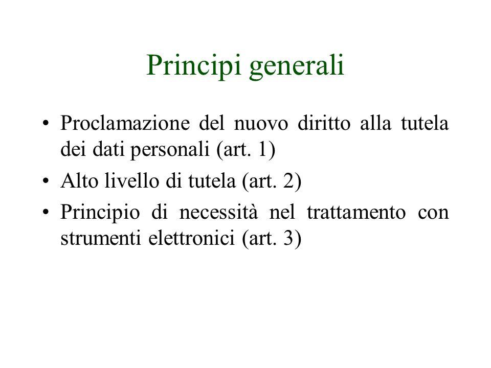 Principi generali Proclamazione del nuovo diritto alla tutela dei dati personali (art. 1) Alto livello di tutela (art. 2)