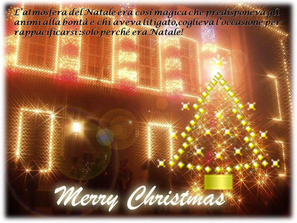 L'atmosfera del Natale era così magica che predisponeva gli animi alla bontà e chi aveva litigato,coglieva l'occasione per rappacificarsi :solo perché era Natale!