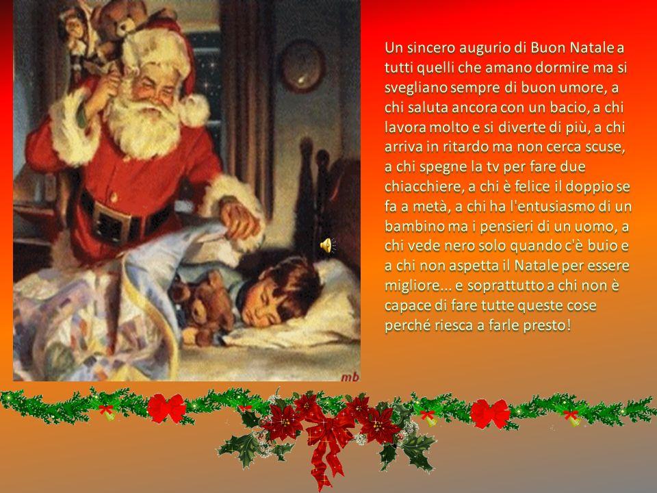 Un sincero augurio di Buon Natale a tutti quelli che amano dormire ma si svegliano sempre di buon umore, a chi saluta ancora con un bacio, a chi lavora molto e si diverte di più, a chi arriva in ritardo ma non cerca scuse, a chi spegne la tv per fare due chiacchiere, a chi è felice il doppio se fa a metà, a chi ha l entusiasmo di un bambino ma i pensieri di un uomo, a chi vede nero solo quando c è buio e a chi non aspetta il Natale per essere migliore...
