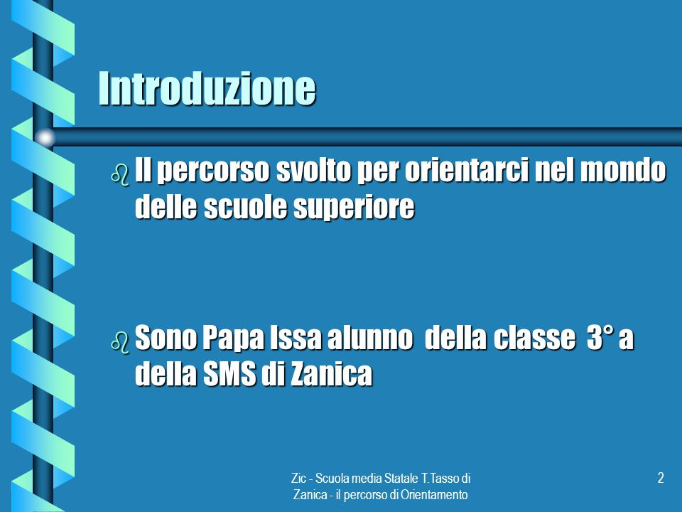 Introduzione Il percorso svolto per orientarci nel mondo delle scuole superiore. Sono Papa Issa alunno della classe 3° a della SMS di Zanica.