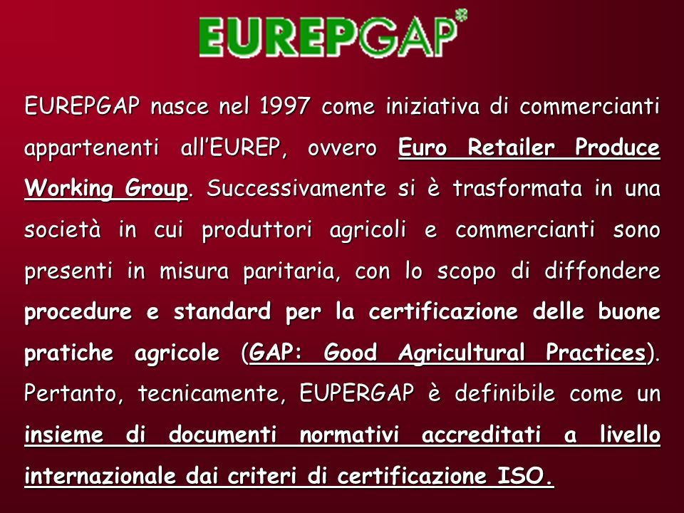 EUREPGAP nasce nel 1997 come iniziativa di commercianti appartenenti all'EUREP, ovvero Euro Retailer Produce Working Group.