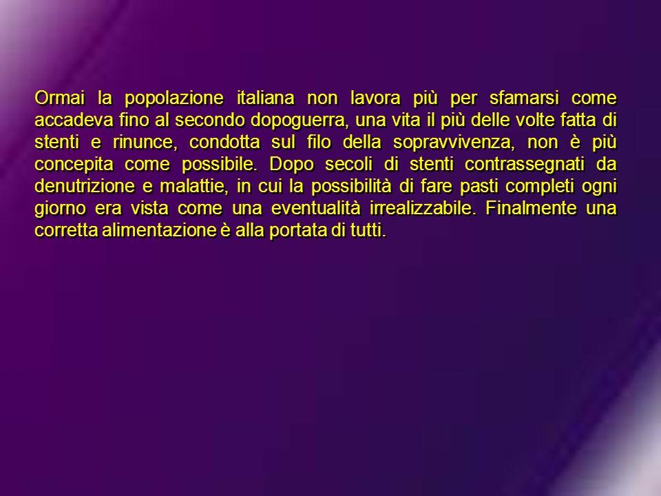 Ormai la popolazione italiana non lavora più per sfamarsi come accadeva fino al secondo dopoguerra, una vita il più delle volte fatta di stenti e rinunce, condotta sul filo della sopravvivenza, non è più concepita come possibile.