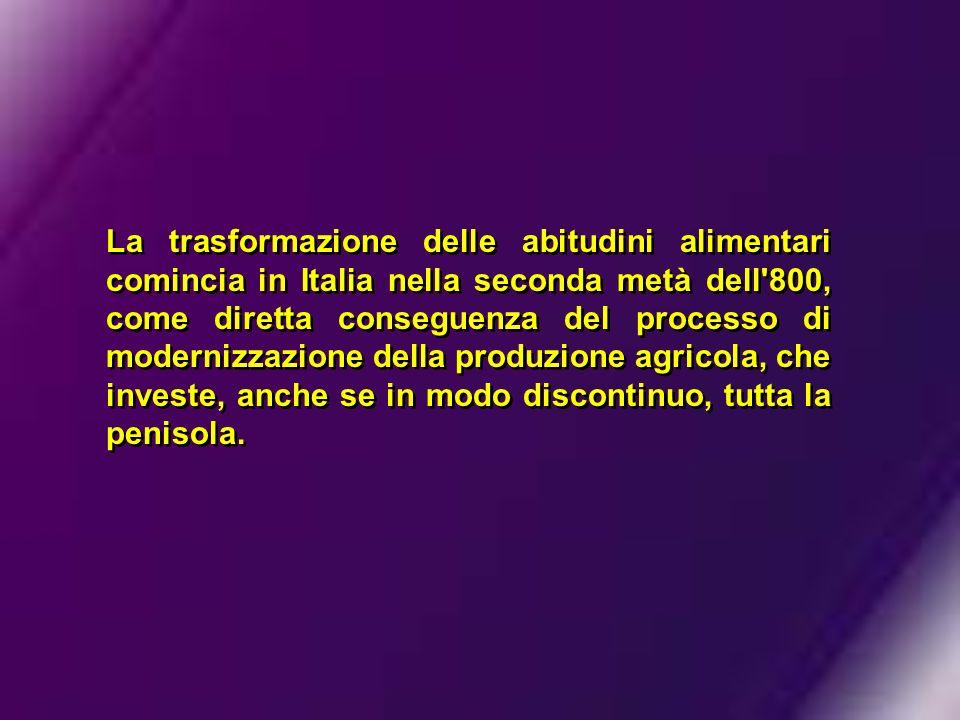 La trasformazione delle abitudini alimentari comincia in Italia nella seconda metà dell 800, come diretta conseguenza del processo di modernizzazione della produzione agricola, che investe, anche se in modo discontinuo, tutta la penisola.