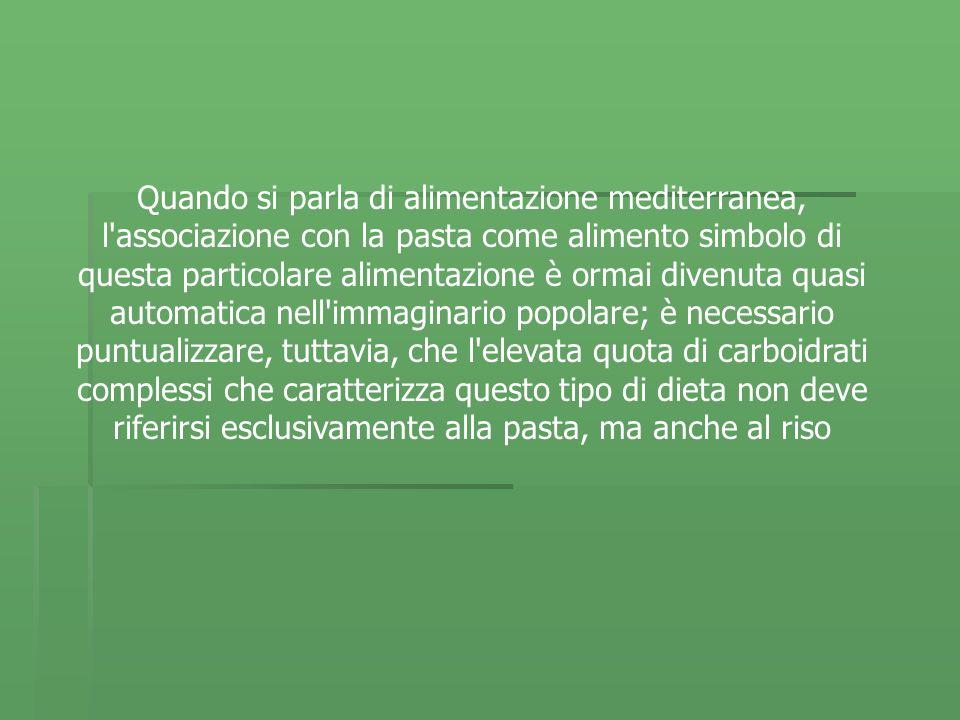 Quando si parla di alimentazione mediterranea, l associazione con la pasta come alimento simbolo di questa particolare alimentazione è ormai divenuta quasi automatica nell immaginario popolare; è necessario puntualizzare, tuttavia, che l elevata quota di carboidrati complessi che caratterizza questo tipo di dieta non deve riferirsi esclusivamente alla pasta, ma anche al riso