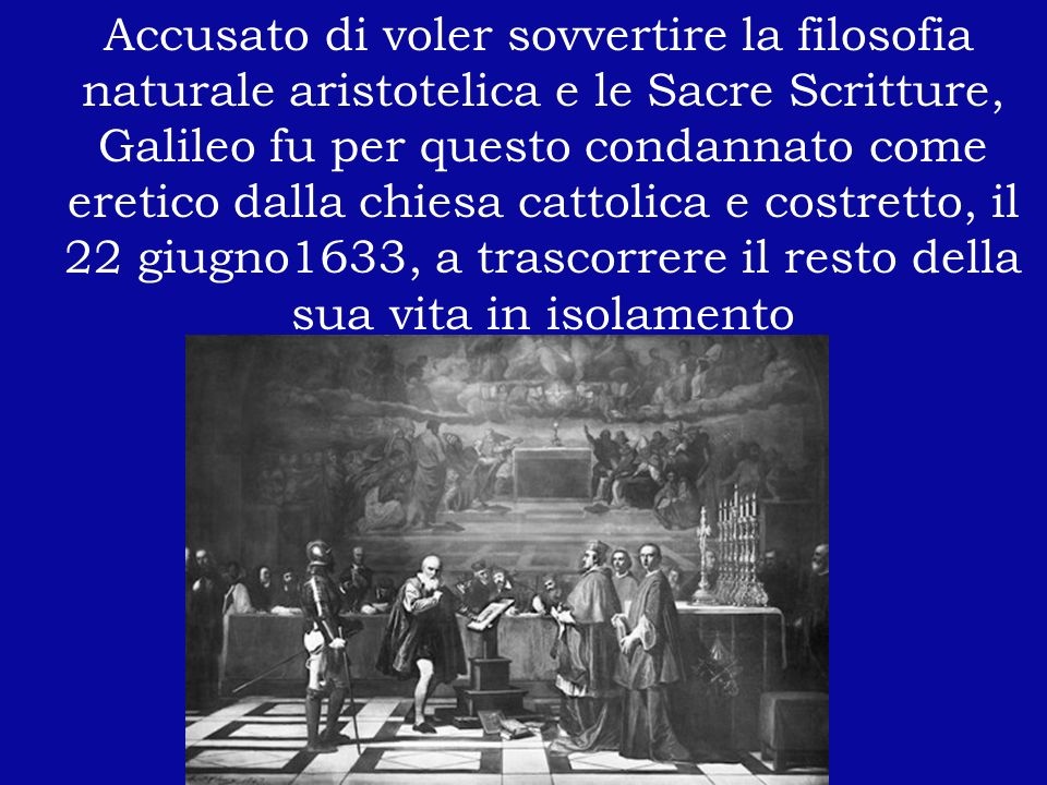 Accusato di voler sovvertire la filosofia naturale aristotelica e le Sacre Scritture, Galileo fu per questo condannato come eretico dalla chiesa cattolica e costretto, il 22 giugno1633, a trascorrere il resto della sua vita in isolamento