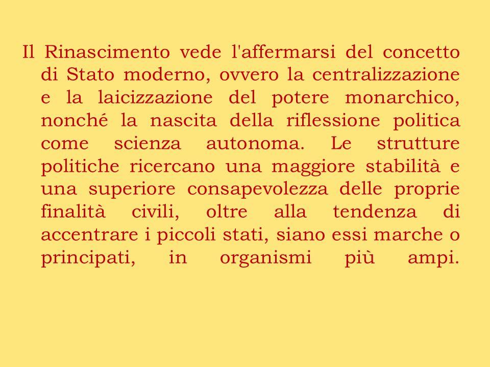 Il Rinascimento vede l affermarsi del concetto di Stato moderno, ovvero la centralizzazione e la laicizzazione del potere monarchico, nonché la nascita della riflessione politica come scienza autonoma.