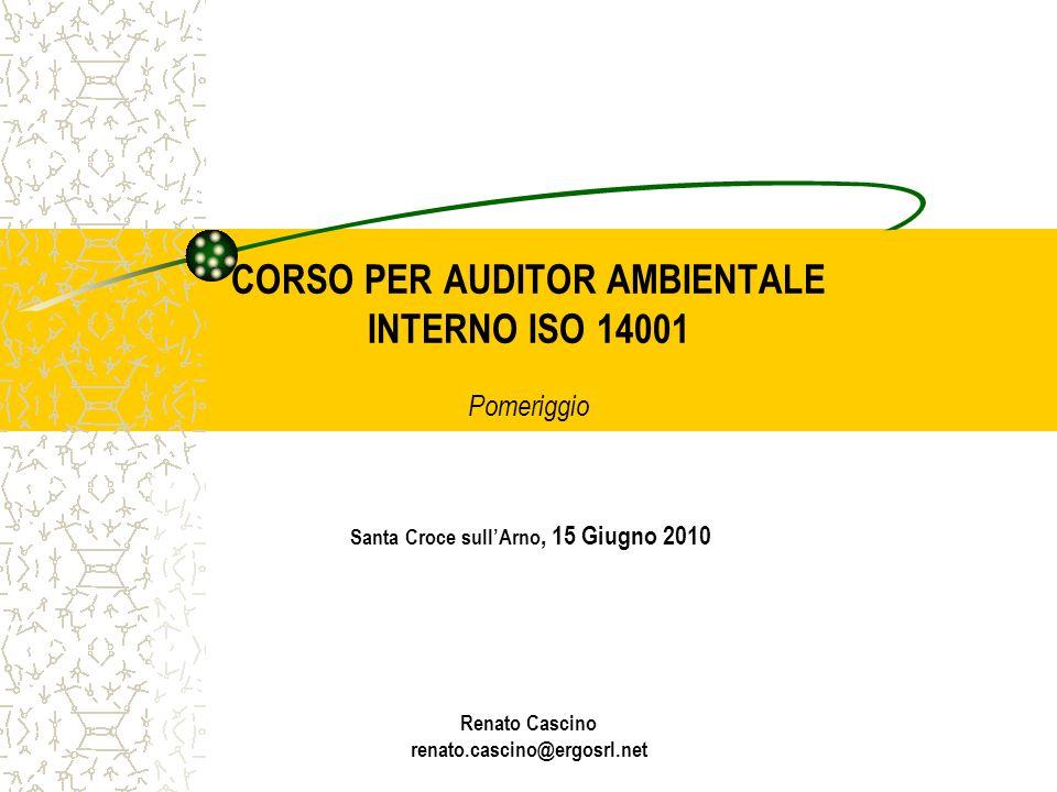 CORSO PER AUDITOR AMBIENTALE INTERNO ISO 14001 Pomeriggio Santa Croce sull'Arno, 15 Giugno 2010 Renato Cascino renato.cascino@ergosrl.net