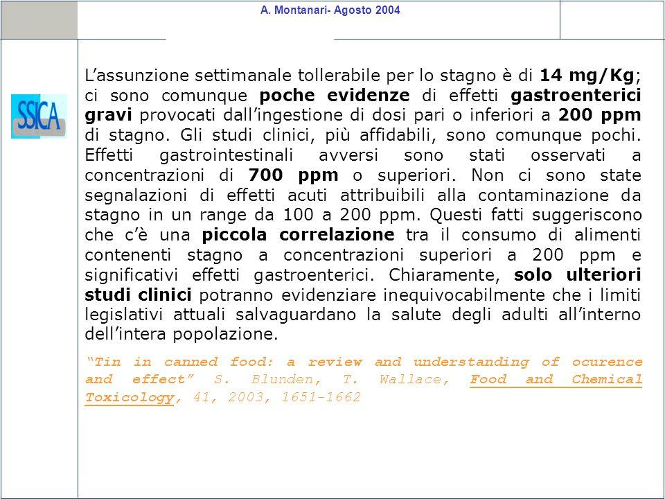 L'assunzione settimanale tollerabile per lo stagno è di 14 mg/Kg; ci sono comunque poche evidenze di effetti gastroenterici gravi provocati dall'ingestione di dosi pari o inferiori a 200 ppm di stagno. Gli studi clinici, più affidabili, sono comunque pochi. Effetti gastrointestinali avversi sono stati osservati a concentrazioni di 700 ppm o superiori. Non ci sono state segnalazioni di effetti acuti attribuibili alla contaminazione da stagno in un range da 100 a 200 ppm. Questi fatti suggeriscono che c'è una piccola correlazione tra il consumo di alimenti contenenti stagno a concentrazioni superiori a 200 ppm e significativi effetti gastroenterici. Chiaramente, solo ulteriori studi clinici potranno evidenziare inequivocabilmente che i limiti legislativi attuali salvaguardano la salute degli adulti all'interno dell'intera popolazione.