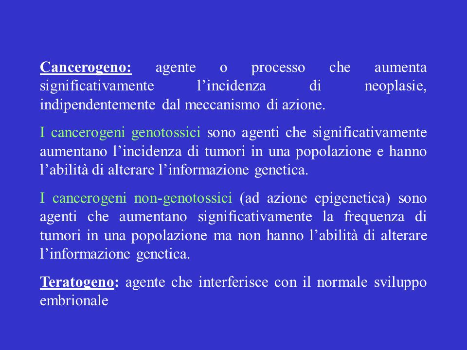 Cancerogeno: agente o processo che aumenta significativamente l'incidenza di neoplasie, indipendentemente dal meccanismo di azione.