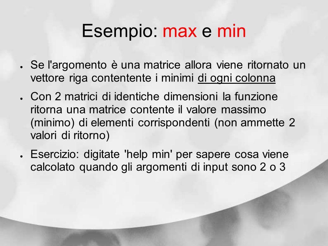 Esempio: max e minSe l argomento è una matrice allora viene ritornato un vettore riga contentente i minimi di ogni colonna.