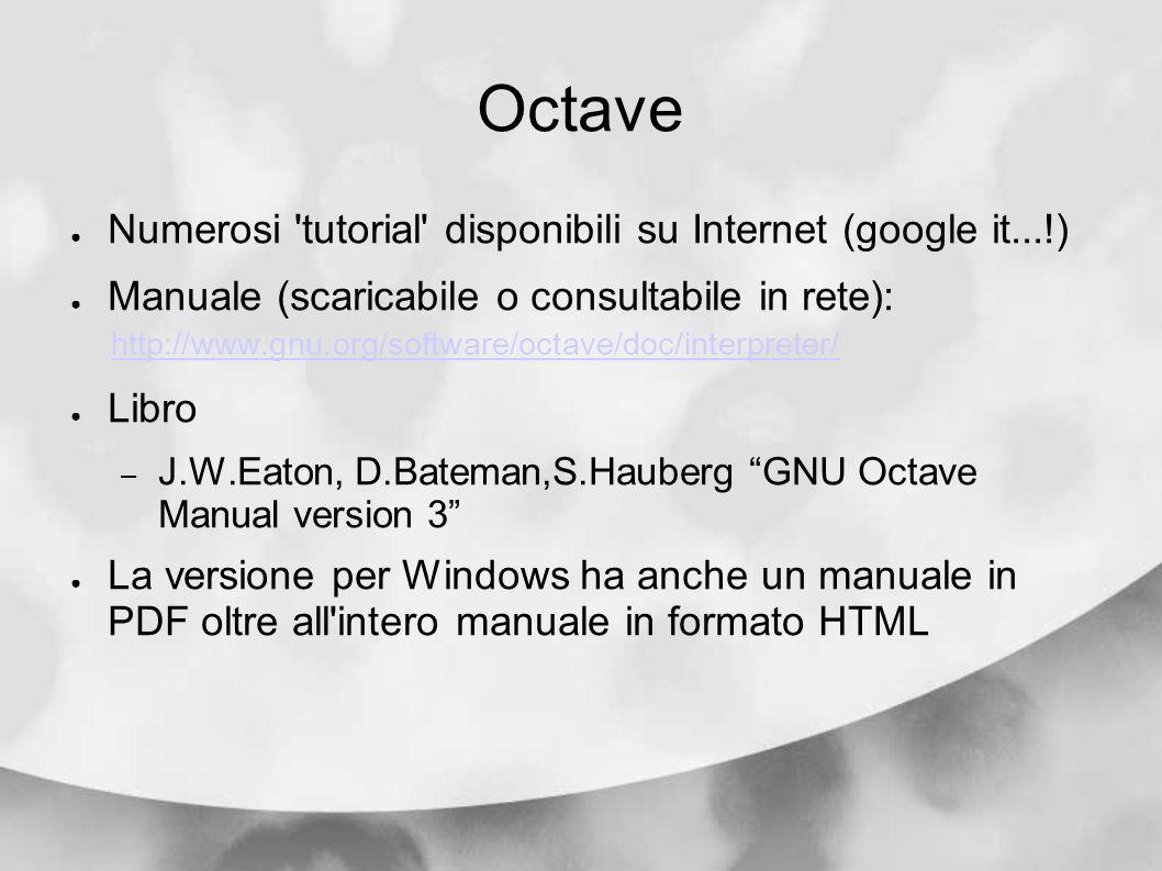 Octave Numerosi tutorial disponibili su Internet (google it...!)