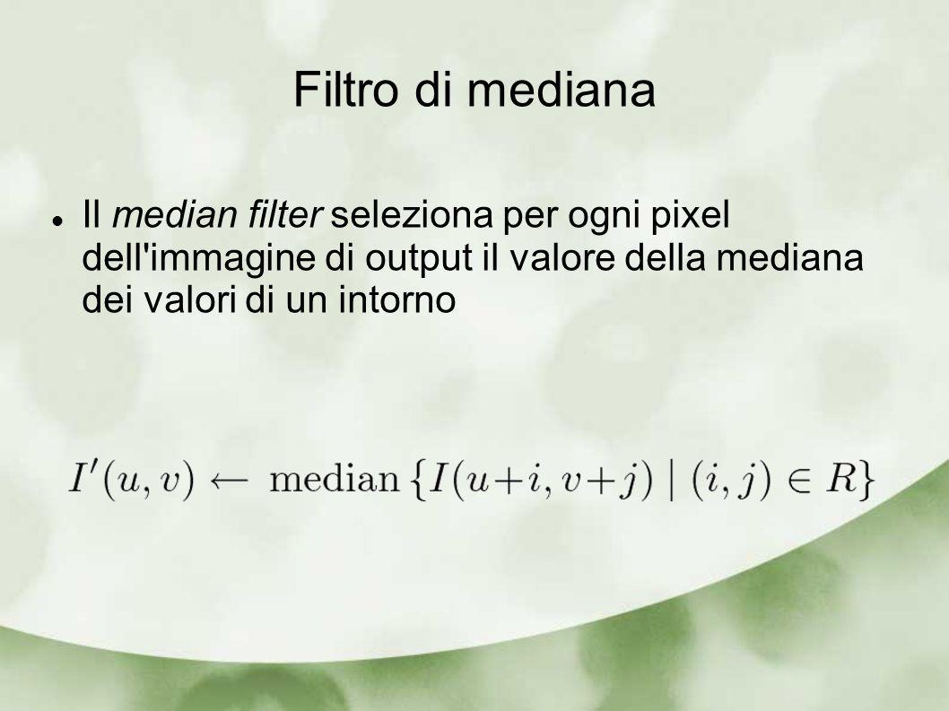 Filtro di mediana Il median filter seleziona per ogni pixel dell immagine di output il valore della mediana dei valori di un intorno.