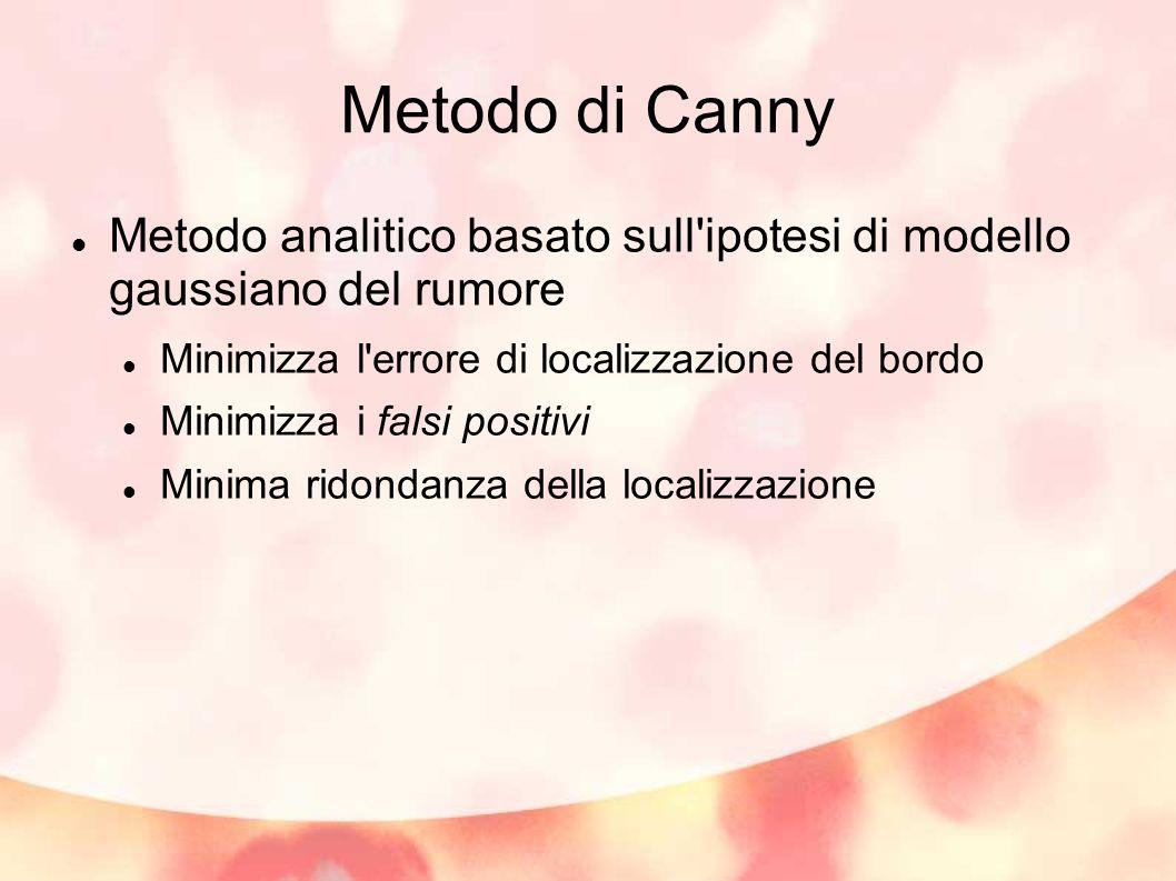 Metodo di Canny Metodo analitico basato sull ipotesi di modello gaussiano del rumore. Minimizza l errore di localizzazione del bordo.