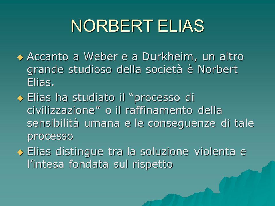 NORBERT ELIAS Accanto a Weber e a Durkheim, un altro grande studioso della società è Norbert Elias.