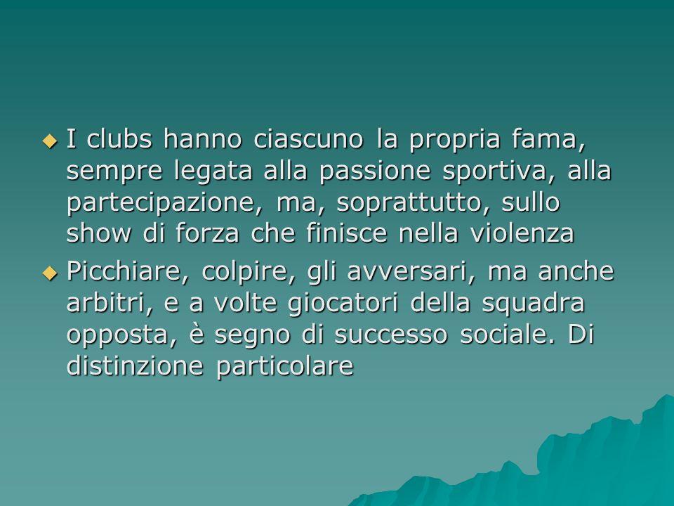 I clubs hanno ciascuno la propria fama, sempre legata alla passione sportiva, alla partecipazione, ma, soprattutto, sullo show di forza che finisce nella violenza