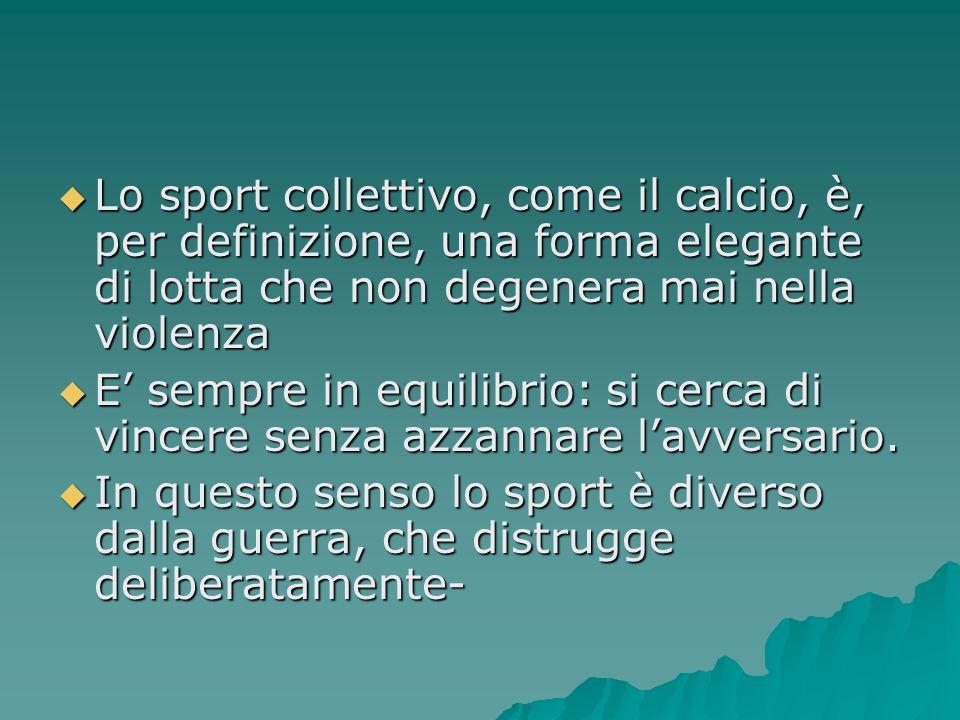 Lo sport collettivo, come il calcio, è, per definizione, una forma elegante di lotta che non degenera mai nella violenza