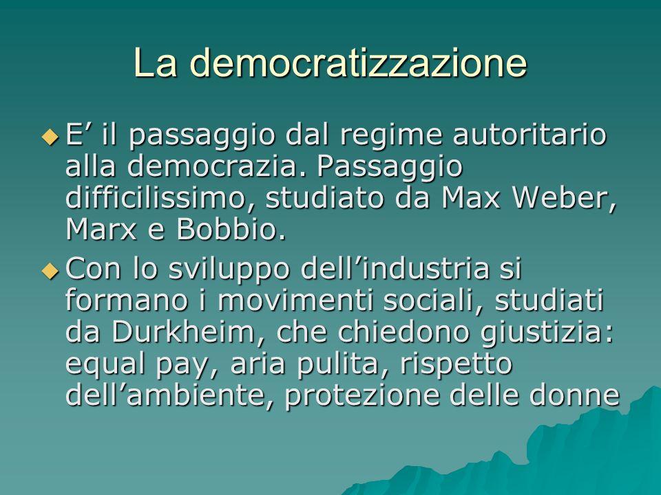 La democratizzazione E' il passaggio dal regime autoritario alla democrazia. Passaggio difficilissimo, studiato da Max Weber, Marx e Bobbio.
