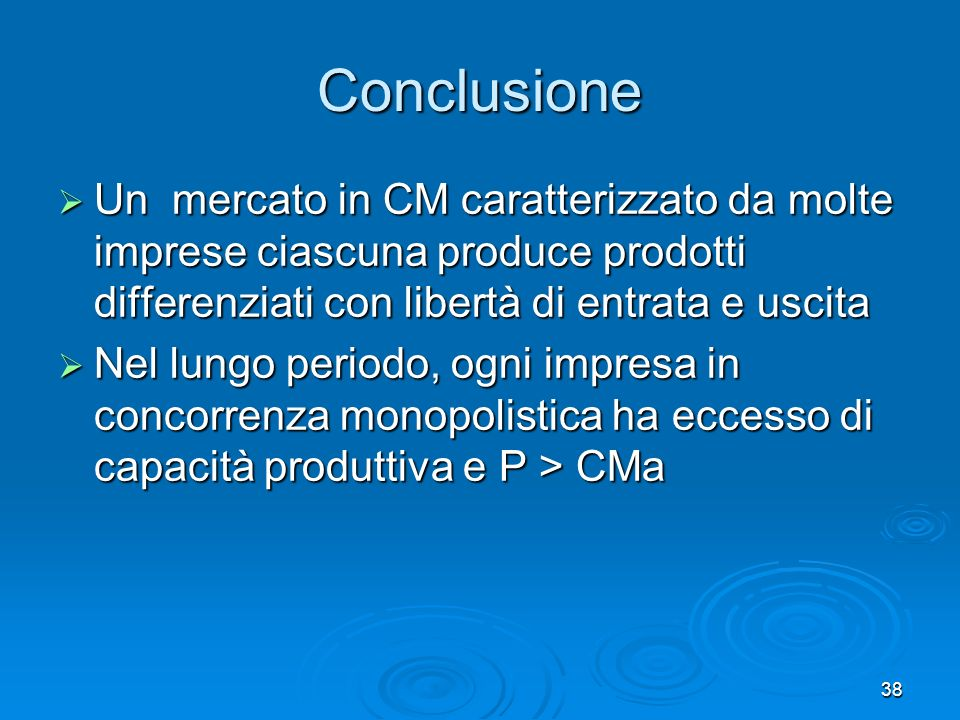 Conclusione Un mercato in CM caratterizzato da molte imprese ciascuna produce prodotti differenziati con libertà di entrata e uscita.