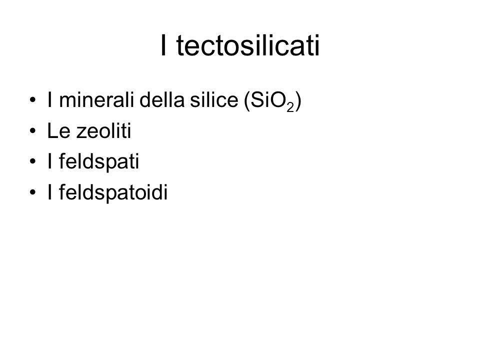 I tectosilicati I minerali della silice (SiO2) Le zeoliti I feldspati