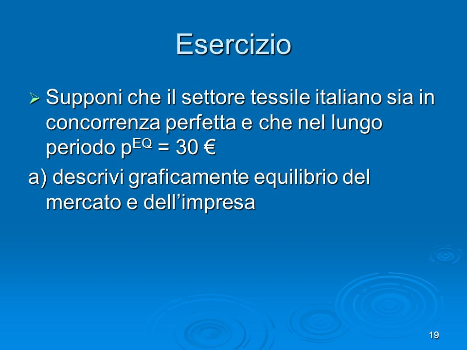 Esercizio Supponi che il settore tessile italiano sia in concorrenza perfetta e che nel lungo periodo pEQ = 30 €