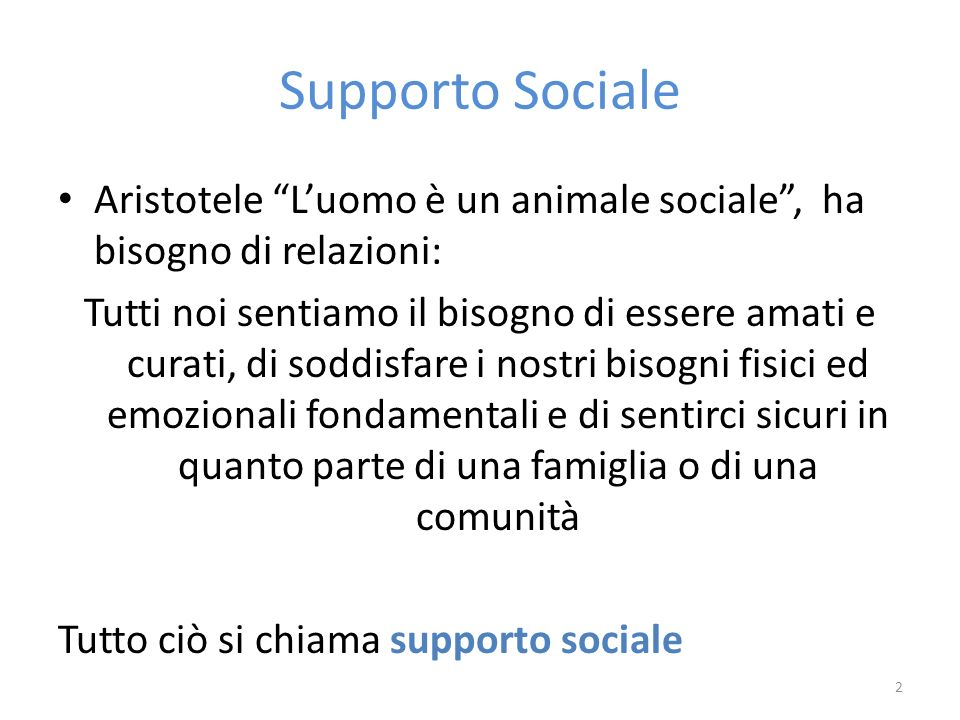 Supporto Sociale Aristotele L'uomo è un animale sociale , ha bisogno di relazioni: