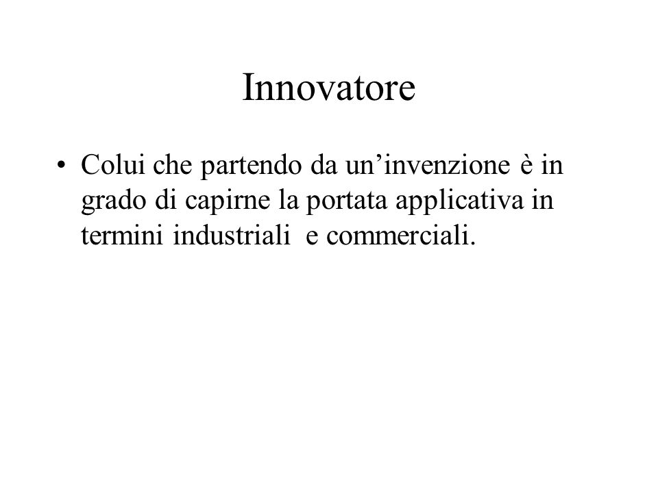 InnovatoreColui che partendo da un'invenzione è in grado di capirne la portata applicativa in termini industriali e commerciali.