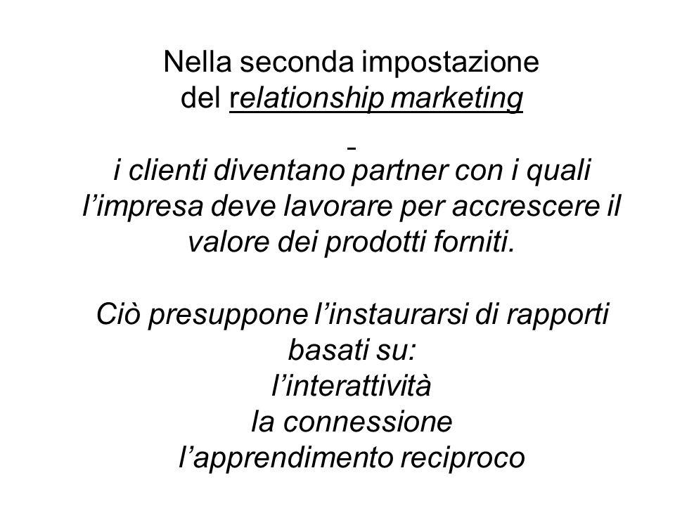 Nella seconda impostazione del relationship marketing i clienti diventano partner con i quali l'impresa deve lavorare per accrescere il valore dei prodotti forniti.