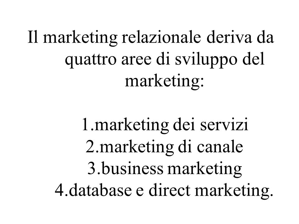 Il marketing relazionale deriva da quattro aree di sviluppo del marketing: 1.marketing dei servizi 2.marketing di canale 3.business marketing 4.database e direct marketing.