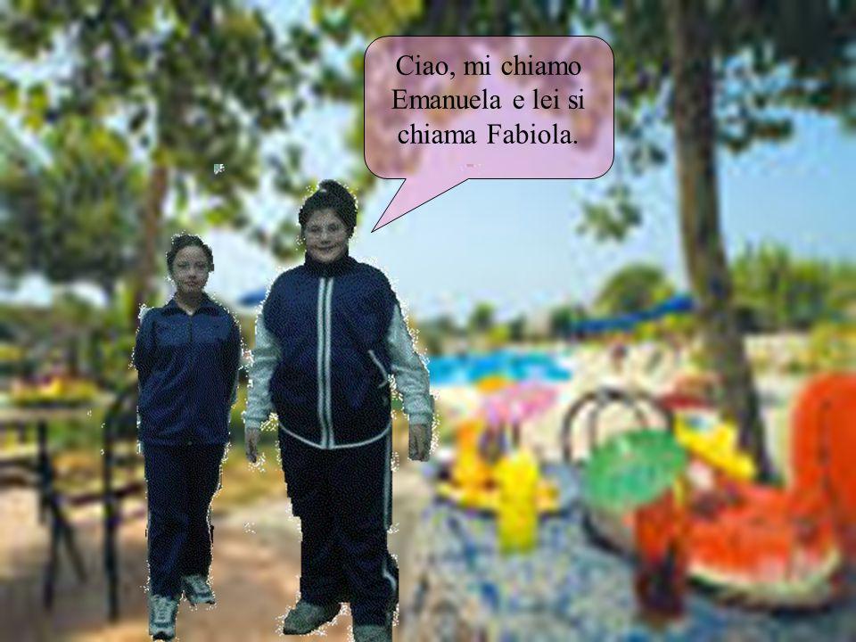 Ciao, mi chiamo Emanuela e lei si chiama Fabiola.