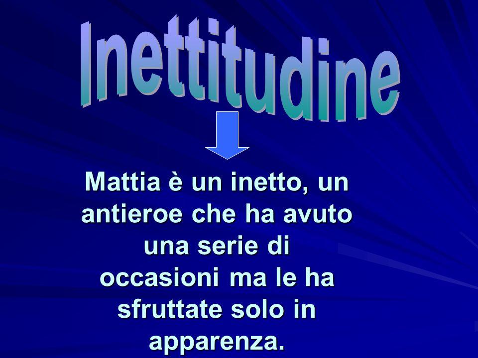 Inettitudine Mattia è un inetto, un antieroe che ha avuto una serie di occasioni ma le ha sfruttate solo in apparenza.