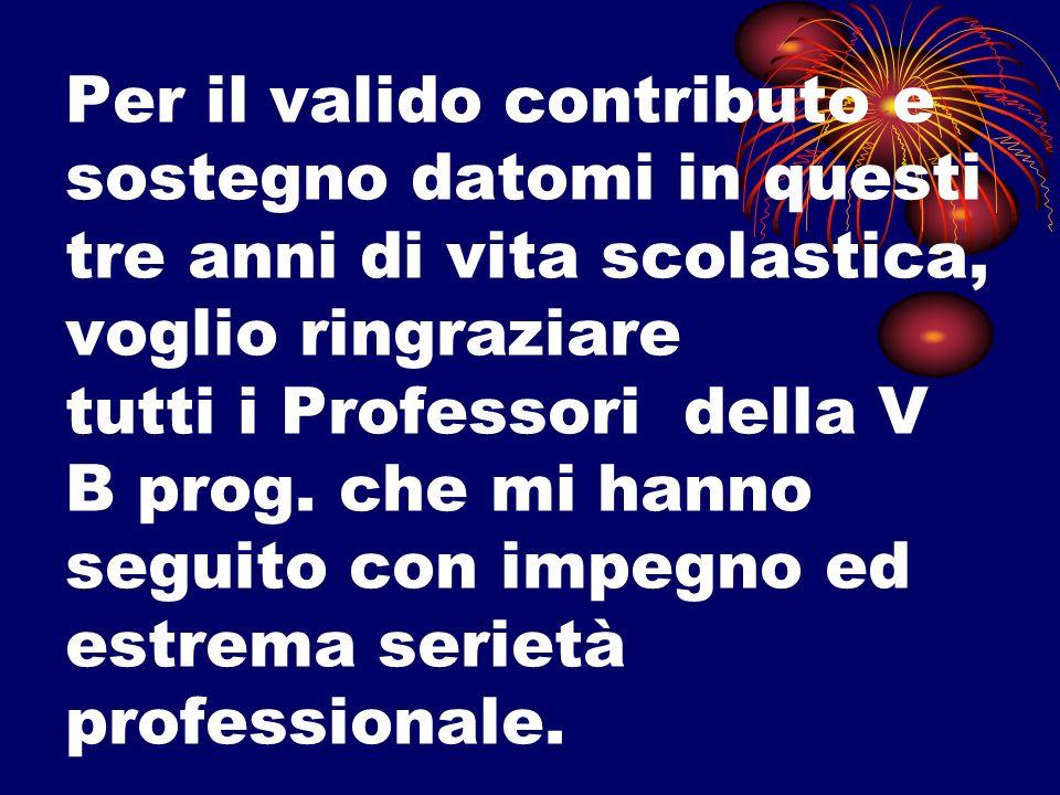 Per il valido contributo e sostegno datomi in questi tre anni di vita scolastica, voglio ringraziare tutti i Professori della V B prog.