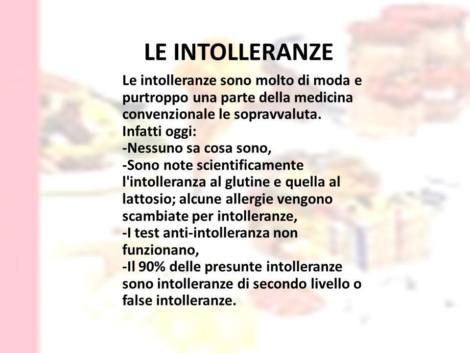 LE INTOLLERANZE Le intolleranze sono molto di moda e purtroppo una parte della medicina convenzionale le sopravvaluta.
