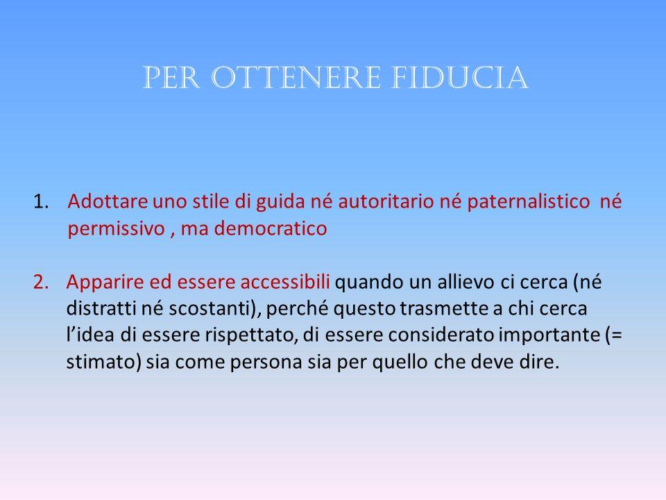 Per ottenere fiducia Adottare uno stile di guida né autoritario né paternalistico né. permissivo , ma democratico.