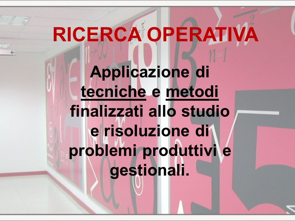 RICERCA OPERATIVAApplicazione di tecniche e metodi finalizzati allo studio e risoluzione di problemi produttivi e gestionali.