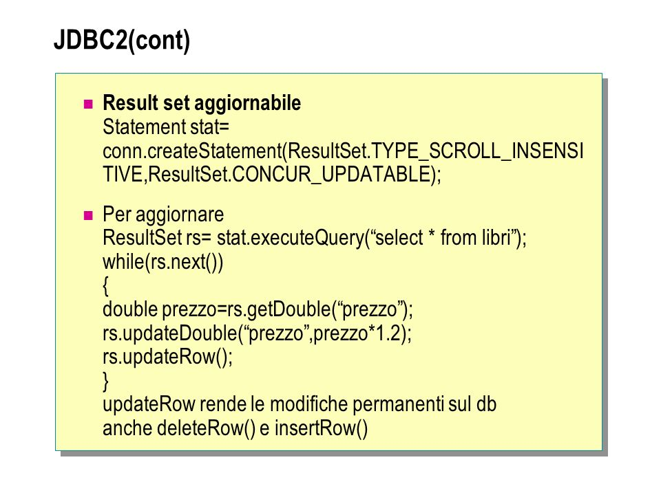JDBC2(cont) Result set aggiornabile Statement stat= conn.createStatement(ResultSet.TYPE_SCROLL_INSENSI TIVE,ResultSet.CONCUR_UPDATABLE);