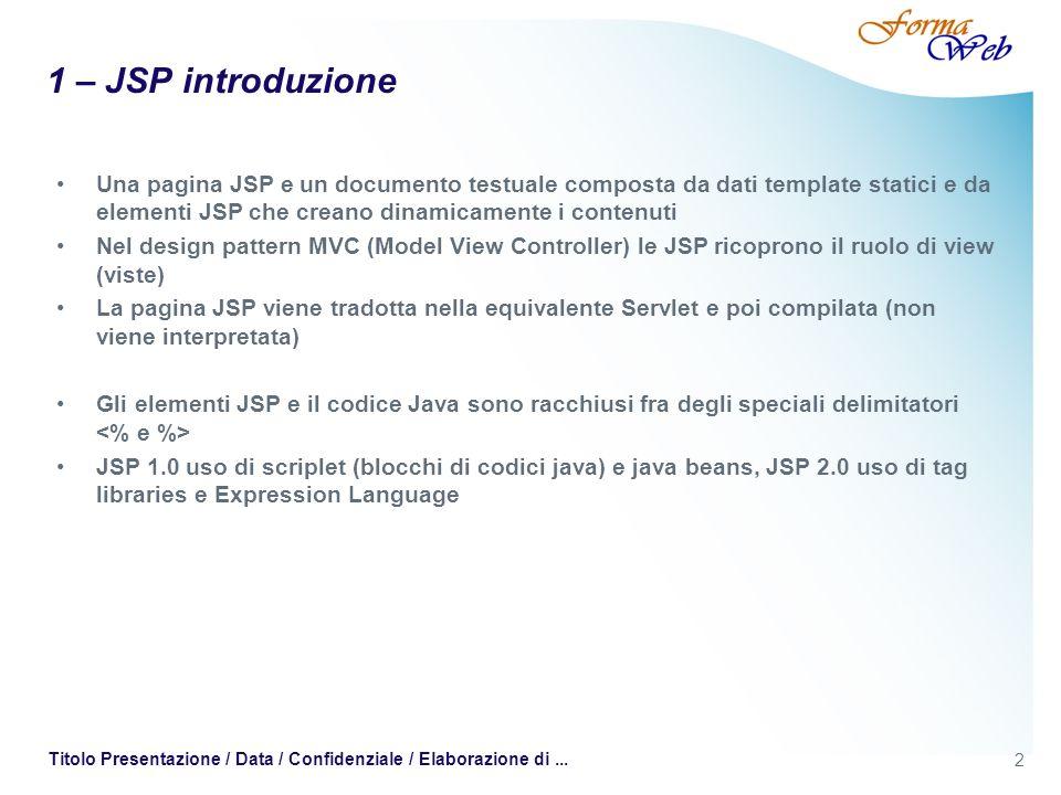 1 – JSP introduzione Una pagina JSP e un documento testuale composta da dati template statici e da elementi JSP che creano dinamicamente i contenuti.
