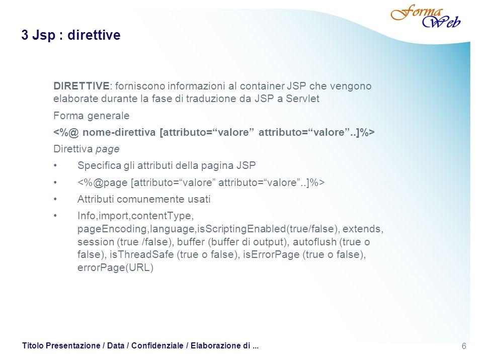 3 Jsp : direttive DIRETTIVE: forniscono informazioni al container JSP che vengono elaborate durante la fase di traduzione da JSP a Servlet.