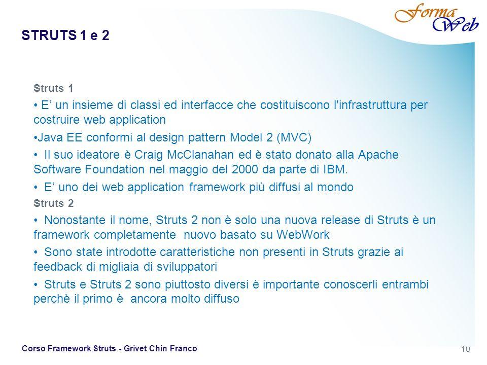 STRUTS 1 e 2 Struts 1. E' un insieme di classi ed interfacce che costituiscono l infrastruttura per costruire web application.