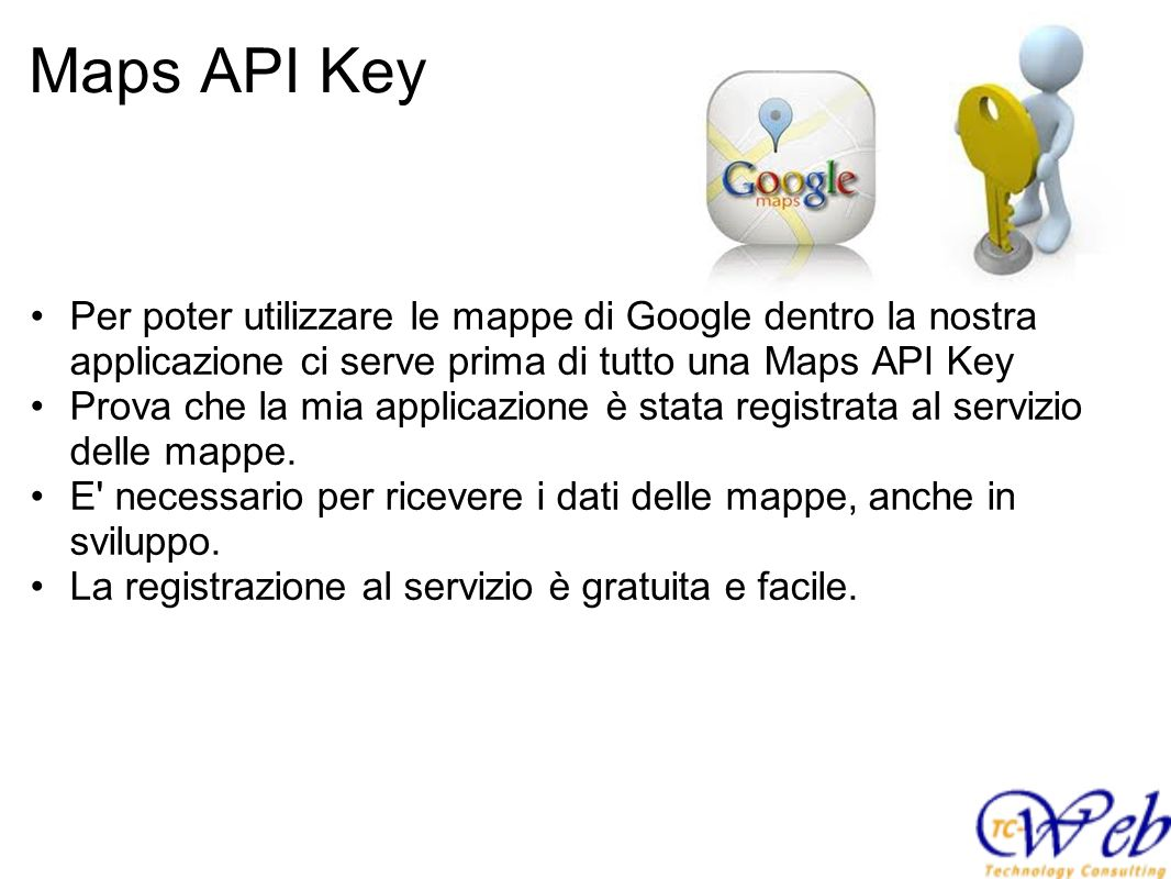 Maps API Key Per poter utilizzare le mappe di Google dentro la nostra applicazione ci serve prima di tutto una Maps API Key.