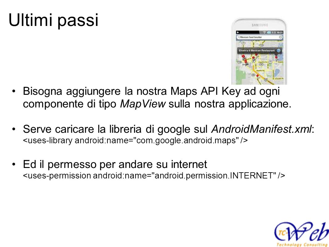 Ultimi passi Bisogna aggiungere la nostra Maps API Key ad ogni componente di tipo MapView sulla nostra applicazione.