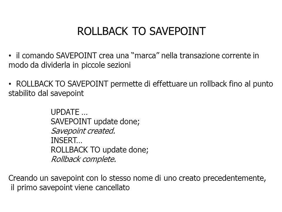 ROLLBACK TO SAVEPOINT il comando SAVEPOINT crea una marca nella transazione corrente in modo da dividerla in piccole sezioni.