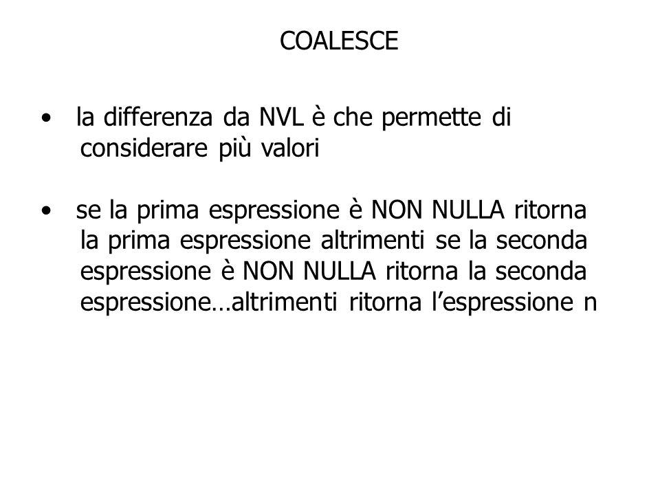 COALESCE la differenza da NVL è che permette di. considerare più valori. se la prima espressione è NON NULLA ritorna.