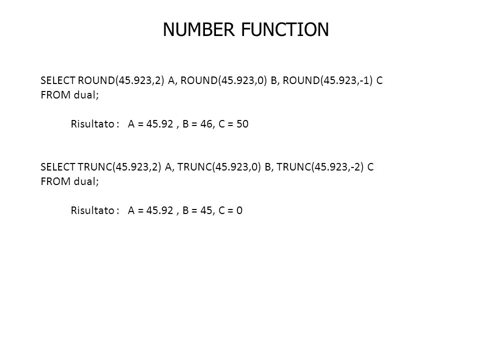 NUMBER FUNCTION SELECT ROUND(45.923,2) A, ROUND(45.923,0) B, ROUND(45.923,-1) C. FROM dual; Risultato : A = 45.92 , B = 46, C = 50.