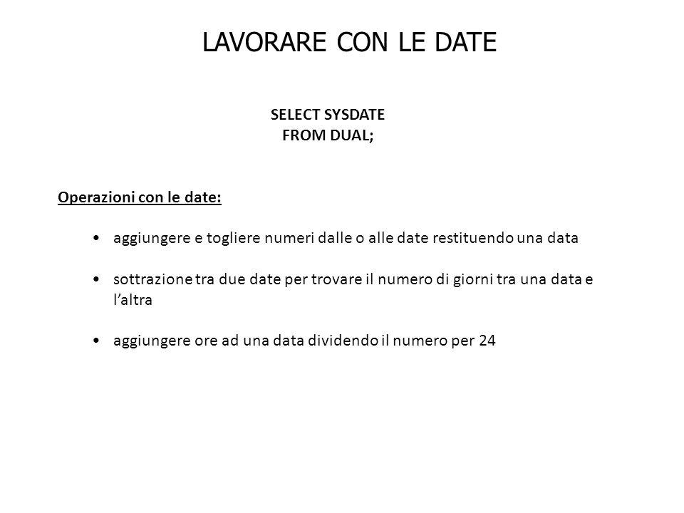 LAVORARE CON LE DATE SELECT SYSDATE FROM DUAL; Operazioni con le date: